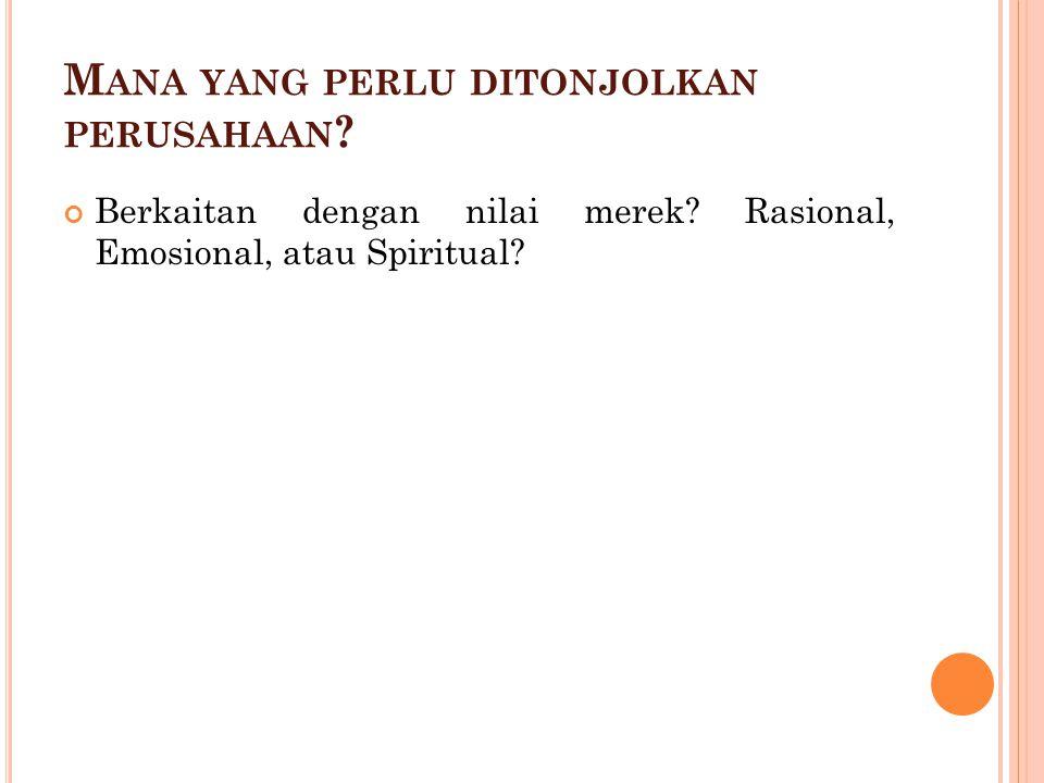 M ANA YANG PERLU DITONJOLKAN PERUSAHAAN ? Berkaitan dengan nilai merek? Rasional, Emosional, atau Spiritual?