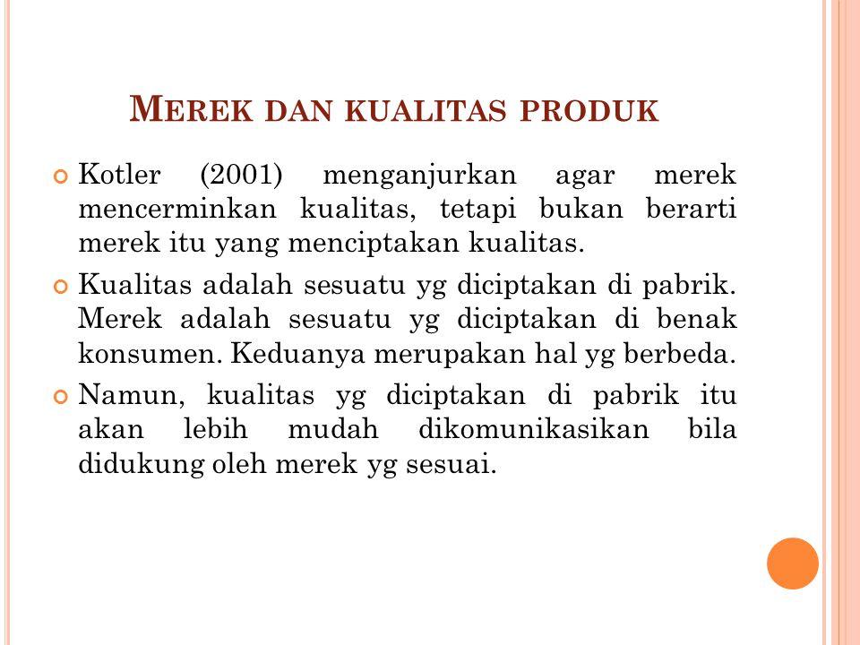 M EREK DAN KUALITAS PRODUK Kotler (2001) menganjurkan agar merek mencerminkan kualitas, tetapi bukan berarti merek itu yang menciptakan kualitas. Kual