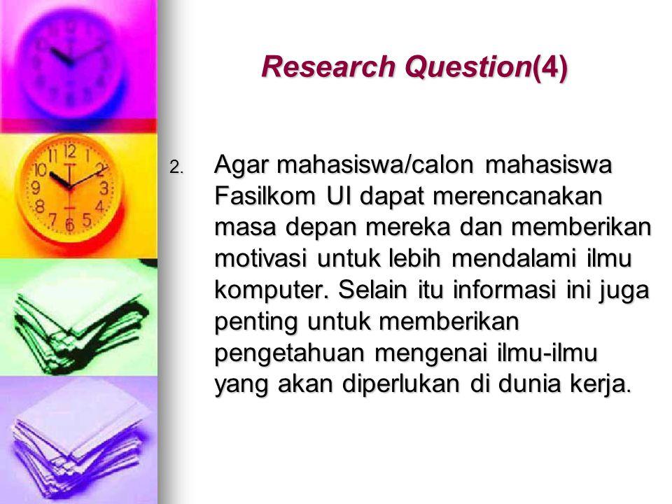 Research Question(4) 2. Agar mahasiswa/calon mahasiswa Fasilkom UI dapat merencanakan masa depan mereka dan memberikan motivasi untuk lebih mendalami