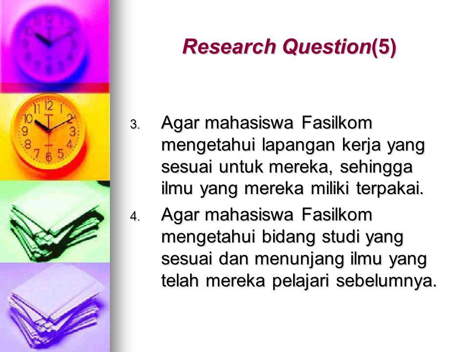Research Question(5) 3. Agar mahasiswa Fasilkom mengetahui lapangan kerja yang sesuai untuk mereka, sehingga ilmu yang mereka miliki terpakai. 4. Agar