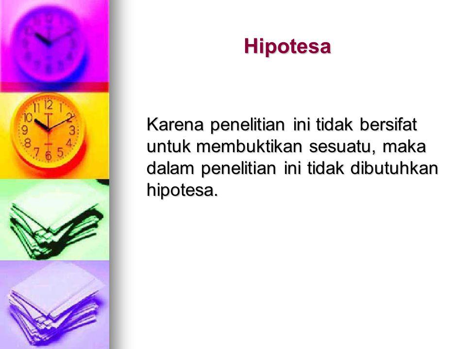 Hipotesa Karena penelitian ini tidak bersifat untuk membuktikan sesuatu, maka dalam penelitian ini tidak dibutuhkan hipotesa.