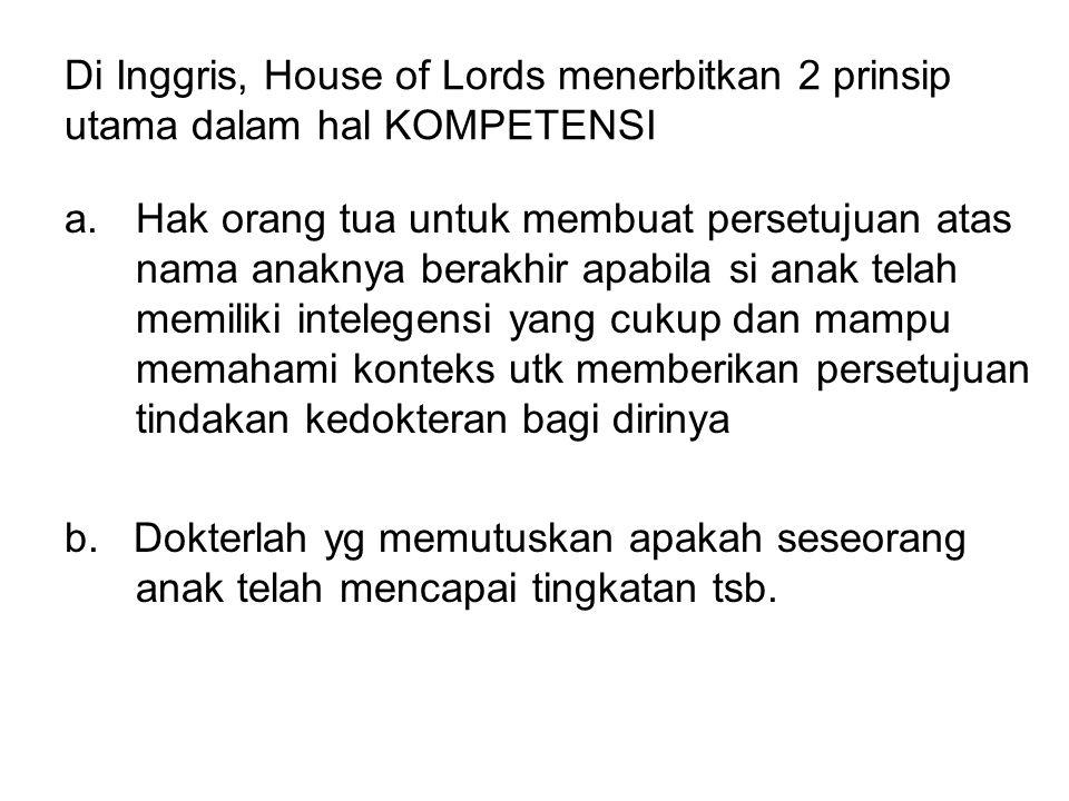 Di Inggris, House of Lords menerbitkan 2 prinsip utama dalam hal KOMPETENSI a.Hak orang tua untuk membuat persetujuan atas nama anaknya berakhir apabila si anak telah memiliki intelegensi yang cukup dan mampu memahami konteks utk memberikan persetujuan tindakan kedokteran bagi dirinya b.