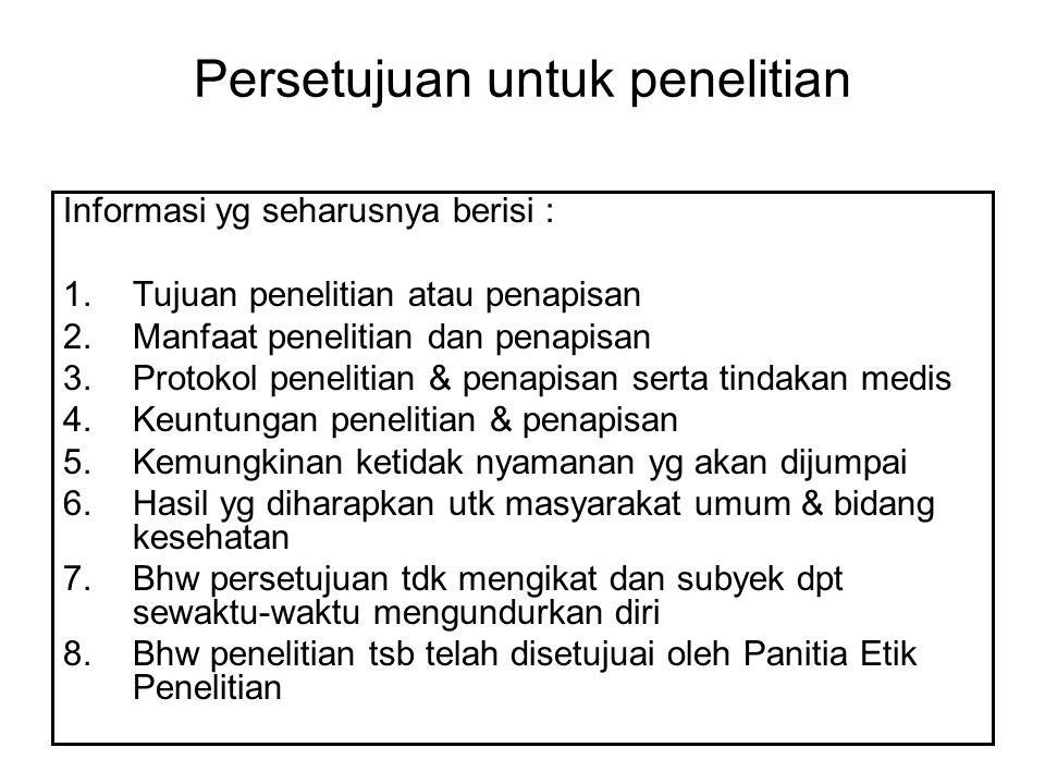 Persetujuan untuk penelitian Informasi yg seharusnya berisi : 1.Tujuan penelitian atau penapisan 2.Manfaat penelitian dan penapisan 3.Protokol penelitian & penapisan serta tindakan medis 4.Keuntungan penelitian & penapisan 5.Kemungkinan ketidak nyamanan yg akan dijumpai 6.Hasil yg diharapkan utk masyarakat umum & bidang kesehatan 7.Bhw persetujuan tdk mengikat dan subyek dpt sewaktu-waktu mengundurkan diri 8.Bhw penelitian tsb telah disetujuai oleh Panitia Etik Penelitian