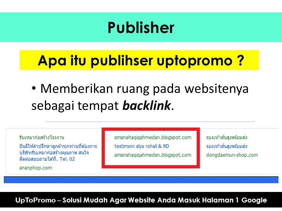 Publisher UpToPromo – Solusi Mudah Agar Website Anda Masuk Halaman 1 Google Apa itu publihser uptopromo ? Memberikan ruang pada websitenya sebagai tem