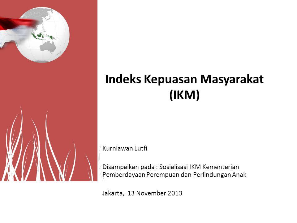Indeks Kepuasan Masyarakat (IKM) Kurniawan Lutfi Disampaikan pada : Sosialisasi IKM Kementerian Pemberdayaan Perempuan dan Perlindungan Anak Jakarta,