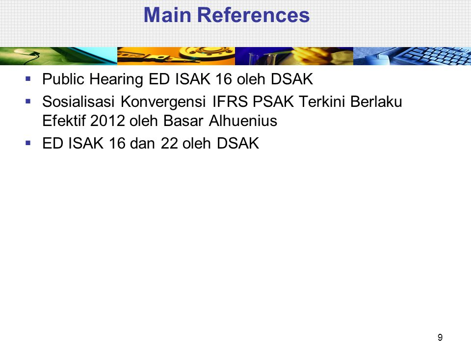 Main References  Public Hearing ED ISAK 16 oleh DSAK  Sosialisasi Konvergensi IFRS PSAK Terkini Berlaku Efektif 2012 oleh Basar Alhuenius  ED ISAK