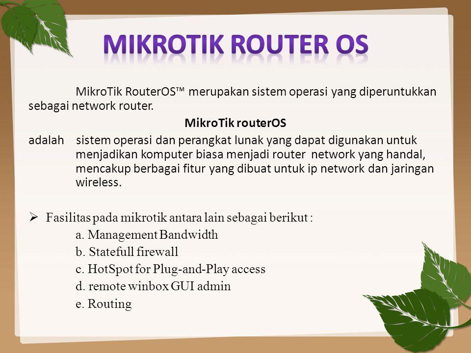 MikroTik RouterOS™ merupakan sistem operasi yang diperuntukkan sebagai network router. MikroTik routerOS adalah sistem operasi dan perangkat lunak yan