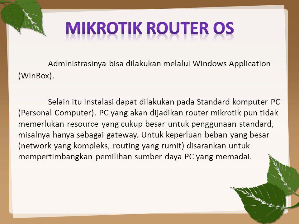 Administrasinya bisa dilakukan melalui Windows Application (WinBox). Selain itu instalasi dapat dilakukan pada Standard komputer PC (Personal Computer
