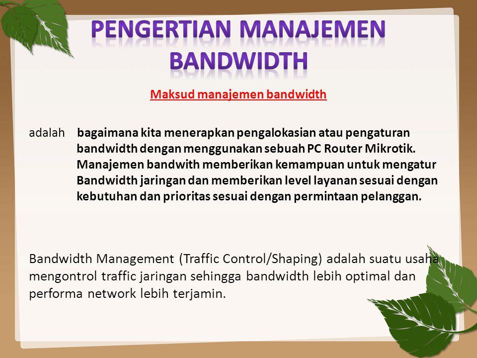 Maksud manajemen bandwidth adalah bagaimana kita menerapkan pengalokasian atau pengaturan bandwidth dengan menggunakan sebuah PC Router Mikrotik. Mana