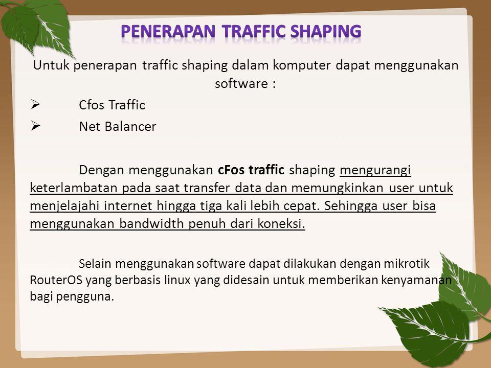 Untuk penerapan traffic shaping dalam komputer dapat menggunakan software :  Cfos Traffic  Net Balancer Dengan menggunakan cFos traffic shaping meng