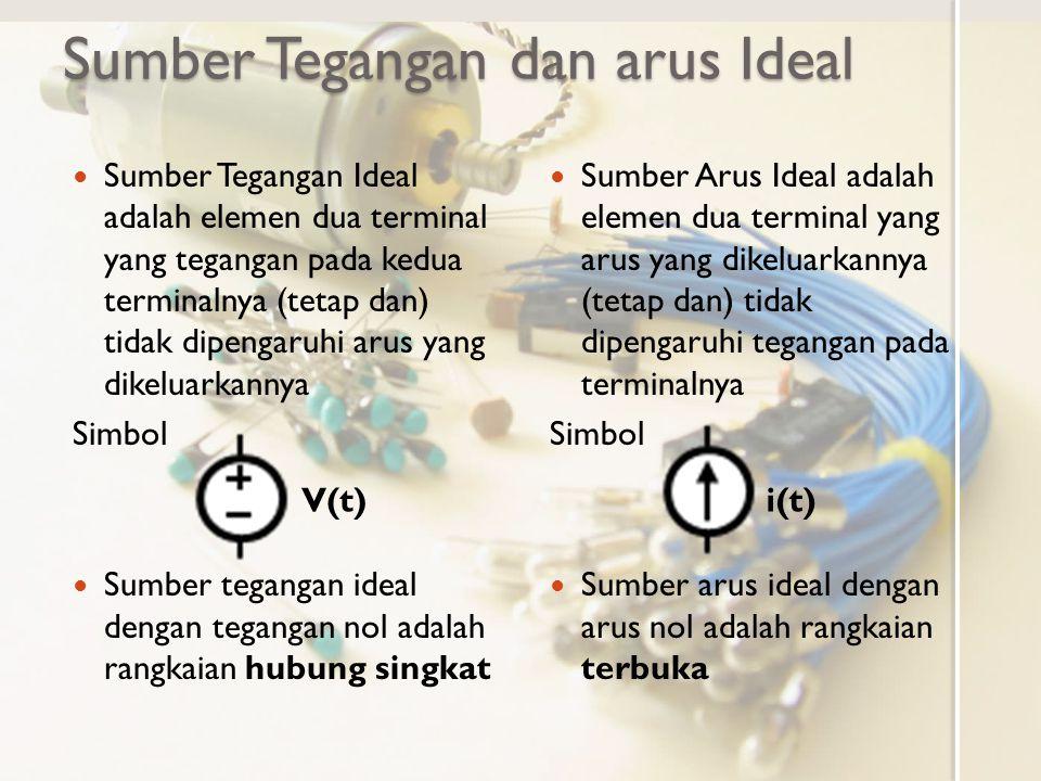Sumber Tegangan dan arus Ideal Sumber Tegangan Ideal adalah elemen dua terminal yang tegangan pada kedua terminalnya (tetap dan) tidak dipengaruhi aru