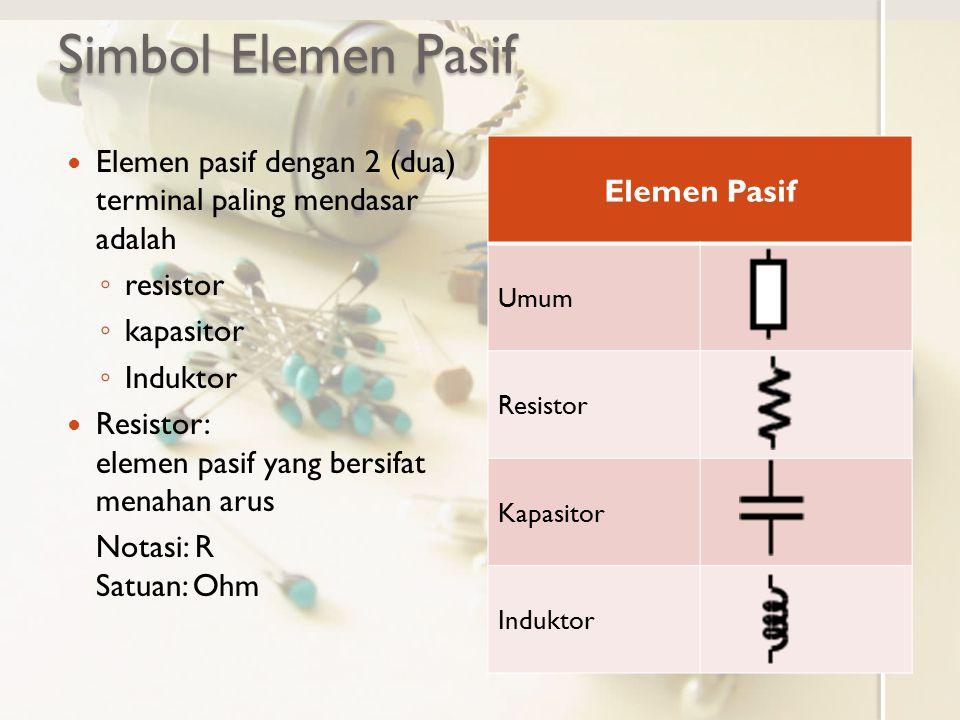 Simbol Elemen Pasif Elemen pasif dengan 2 (dua) terminal paling mendasar adalah ◦ resistor ◦ kapasitor ◦ Induktor Resistor: elemen pasif yang bersifat