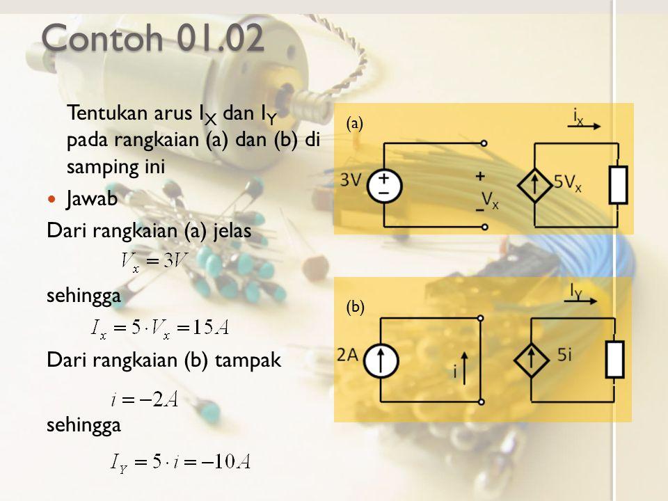 Contoh 01.02 Tentukan arus I X dan I Y pada rangkaian (a) dan (b) di samping ini Jawab Dari rangkaian (a) jelas sehingga Dari rangkaian (b) tampak seh