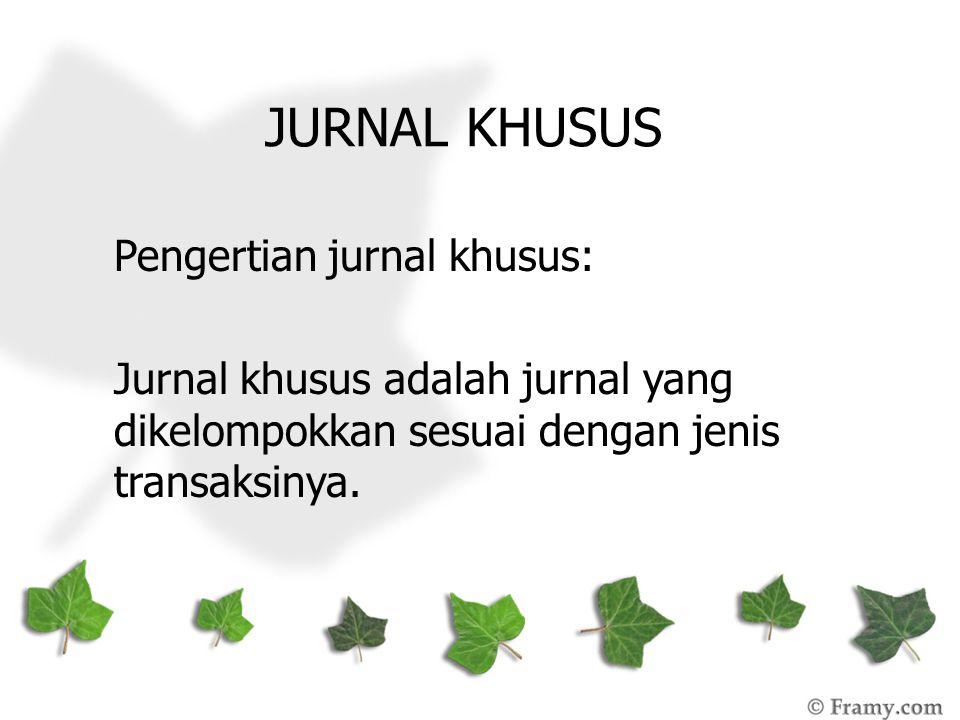 JURNAL KHUSUS Pengertian jurnal khusus: Jurnal khusus adalah jurnal yang dikelompokkan sesuai dengan jenis transaksinya.
