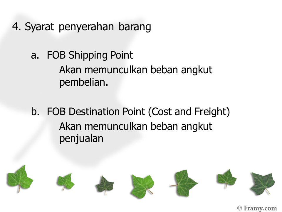 4. Syarat penyerahan barang a.FOB Shipping Point Akan memunculkan beban angkut pembelian. b.FOB Destination Point (Cost and Freight) Akan memunculkan