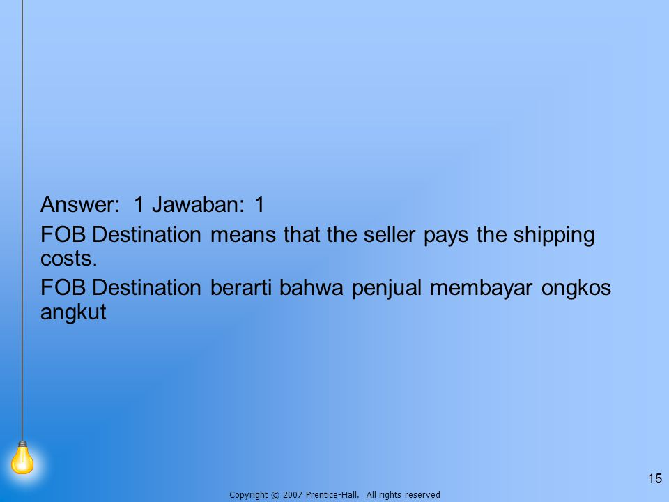 Copyright © 2007 Prentice-Hall. All rights reserved 15 Answer: 1 Jawaban: 1 FOB Destination means that the seller pays the shipping costs. FOB Destina