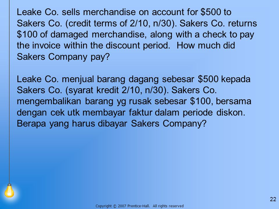 Copyright © 2007 Prentice-Hall. All rights reserved 22 Leake Co. sells merchandise on account for $500 to Sakers Co. (credit terms of 2/10, n/30). Sak