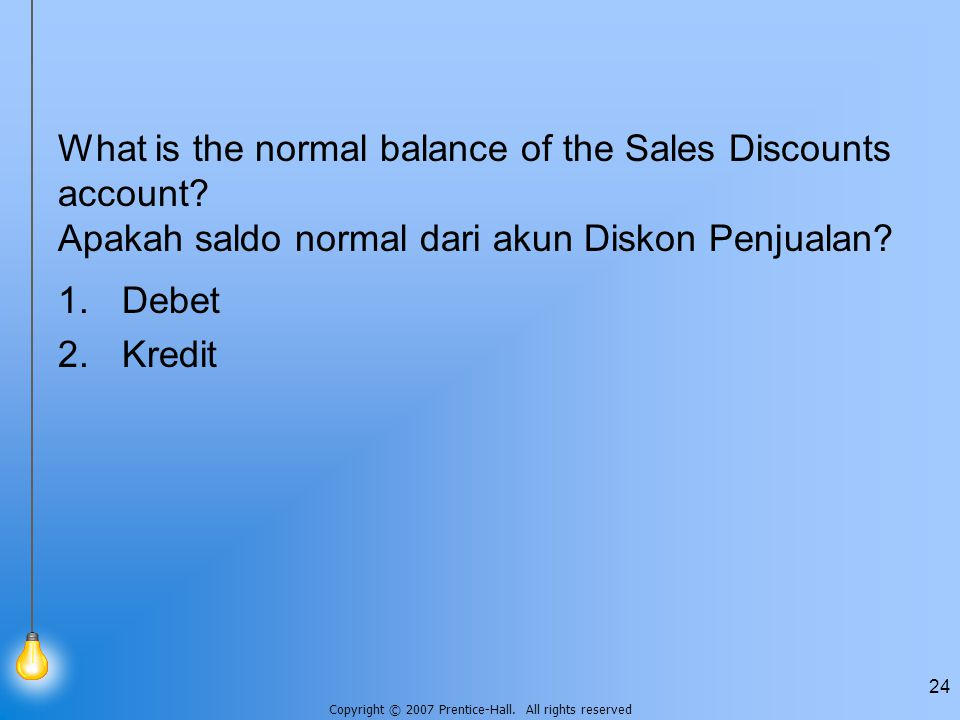 Copyright © 2007 Prentice-Hall. All rights reserved 24 What is the normal balance of the Sales Discounts account? Apakah saldo normal dari akun Diskon