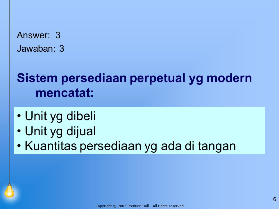 Copyright © 2007 Prentice-Hall. All rights reserved 6 Answer: 3 Jawaban: 3 Sistem persediaan perpetual yg modern mencatat: Unit yg dibeli Unit yg diju