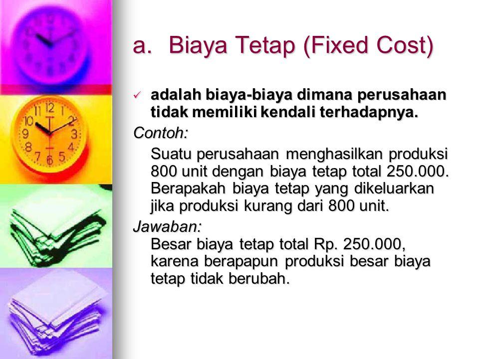 a.Biaya Tetap (Fixed Cost) adalah biaya-biaya dimana perusahaan tidak memiliki kendali terhadapnya. adalah biaya-biaya dimana perusahaan tidak memilik