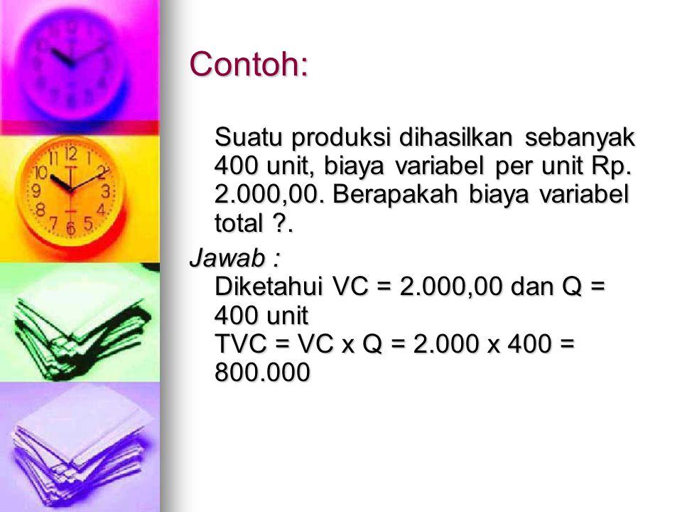 Contoh: Suatu produksi dihasilkan sebanyak 400 unit, biaya variabel per unit Rp. 2.000,00. Berapakah biaya variabel total ?. Jawab : Diketahui VC = 2.
