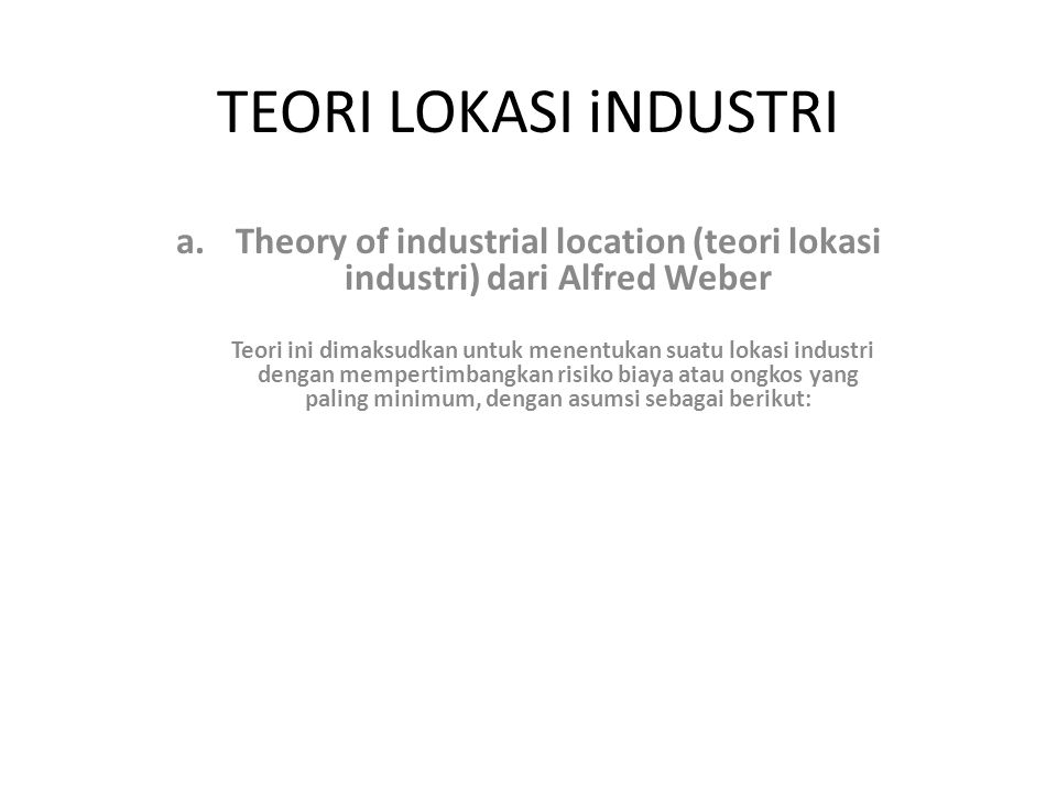 TEORI LOKASI iNDUSTRI a.Theory of industrial location (teori lokasi industri) dari Alfred Weber Teori ini dimaksudkan untuk menentukan suatu lokasi in