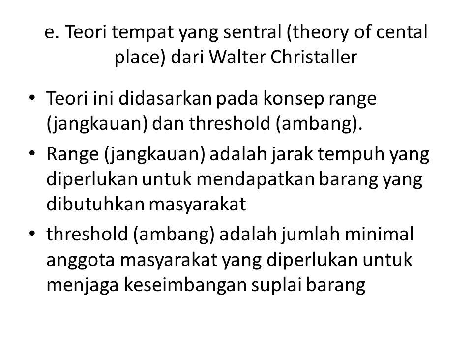 e. Teori tempat yang sentral (theory of cental place) dari Walter Christaller Teori ini didasarkan pada konsep range (jangkauan) dan threshold (ambang