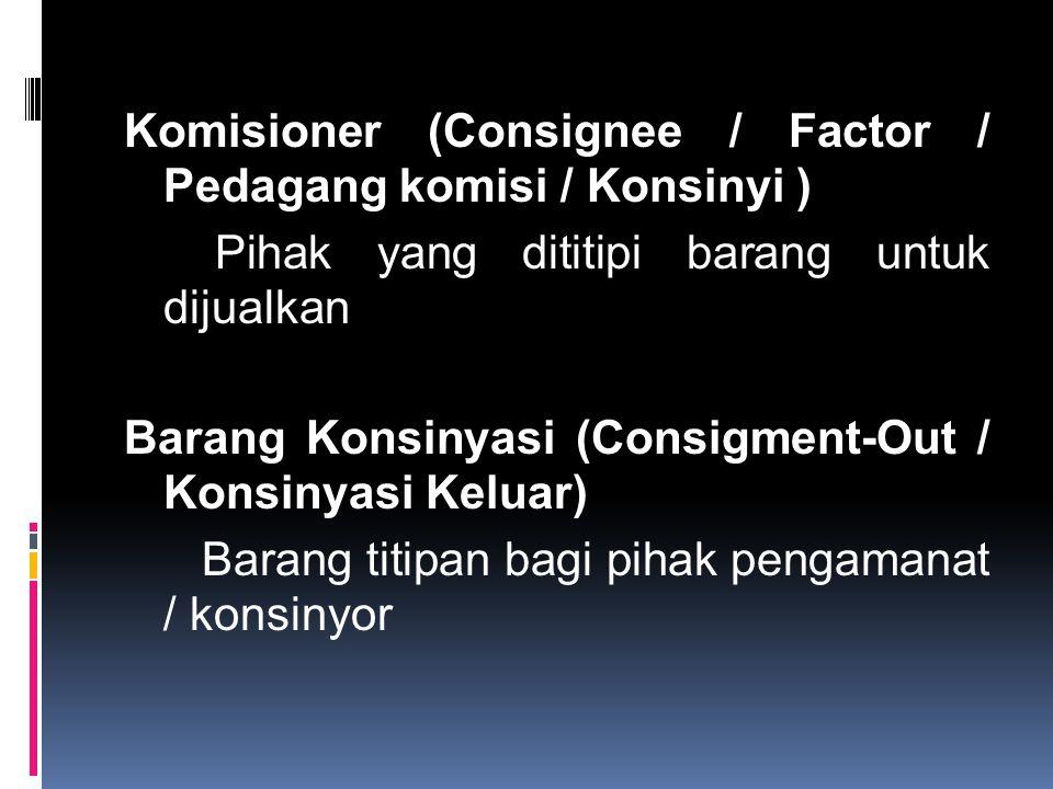 Komisioner (Consignee / Factor / Pedagang komisi / Konsinyi ) Pihak yang dititipi barang untuk dijualkan Barang Konsinyasi (Consigment-Out / Konsinyasi Keluar) Barang titipan bagi pihak pengamanat / konsinyor