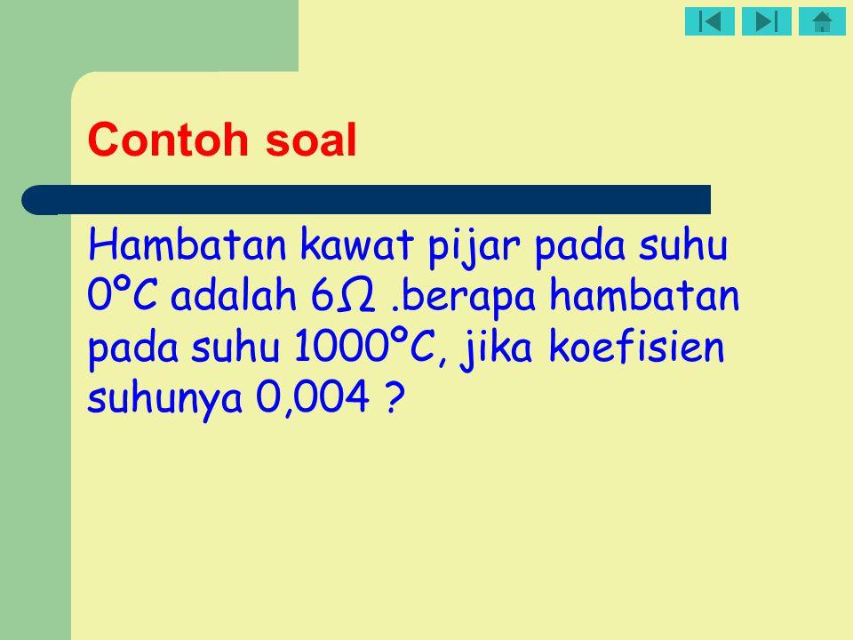 Contoh soal Hambatan kawat pijar pada suhu 0ºC adalah 6Ω.berapa hambatan pada suhu 1000ºC, jika koefisien suhunya 0,004 ?