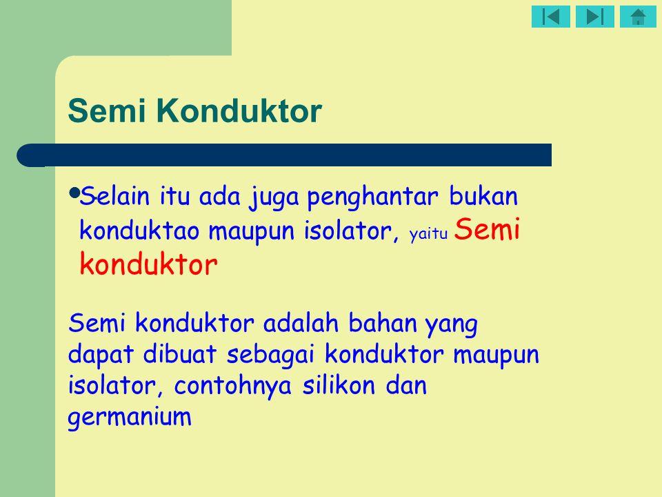 Semi Konduktor. Selain itu ada juga penghantar bukan konduktao maupun isolator, yaitu Semi konduktor Semi konduktor adalah bahan yang dapat dibuat seb