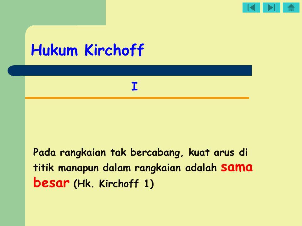 Hukum Kirchoff I Pada rangkaian tak bercabang, kuat arus di titik manapun dalam rangkaian adalah sama besar (Hk. Kirchoff 1)