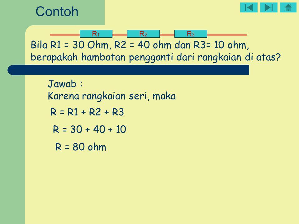 R1R1 R2R2 R3R3 Bila R1 = 30 Ohm, R2 = 40 ohm dan R3= 10 ohm, berapakah hambatan pengganti dari rangkaian di atas? Jawab : Karena rangkaian seri, maka