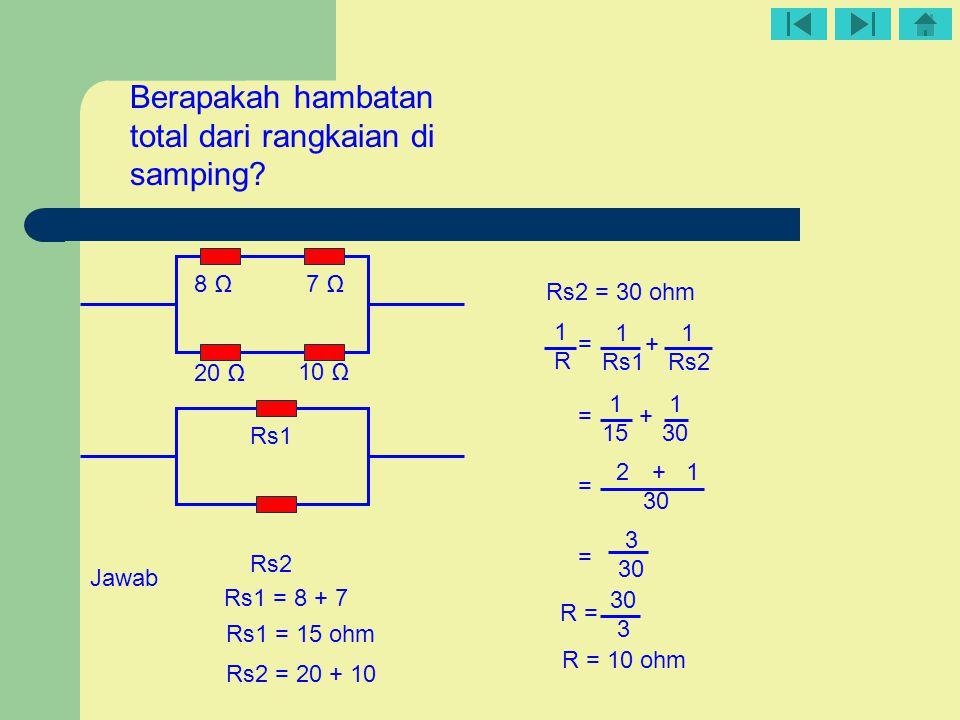 = + 10 Ω 20 Ω 8 Ω7 Ω Berapakah hambatan total dari rangkaian di samping? Rs1 = 8 + 7 Rs1 = 15 ohm Rs2 = 20 + 10 Rs2 = 30 ohm 1R1R 1 Rs1 1 Rs2 1 1 15 3