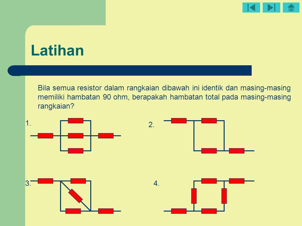 Latihan Bila semua resistor dalam rangkaian dibawah ini identik dan masing-masing memiliki hambatan 90 ohm, berapakah hambatan total pada masing-masin