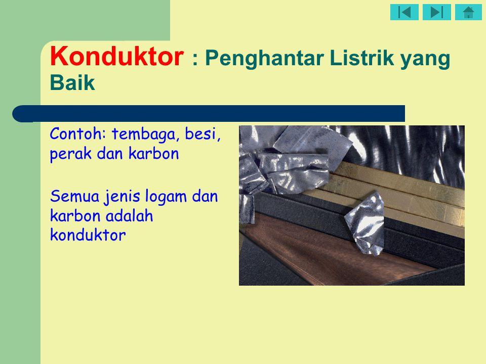 Konduktor : Penghantar Listrik yang Baik Contoh: tembaga, besi, perak dan karbon Semua jenis logam dan karbon adalah konduktor