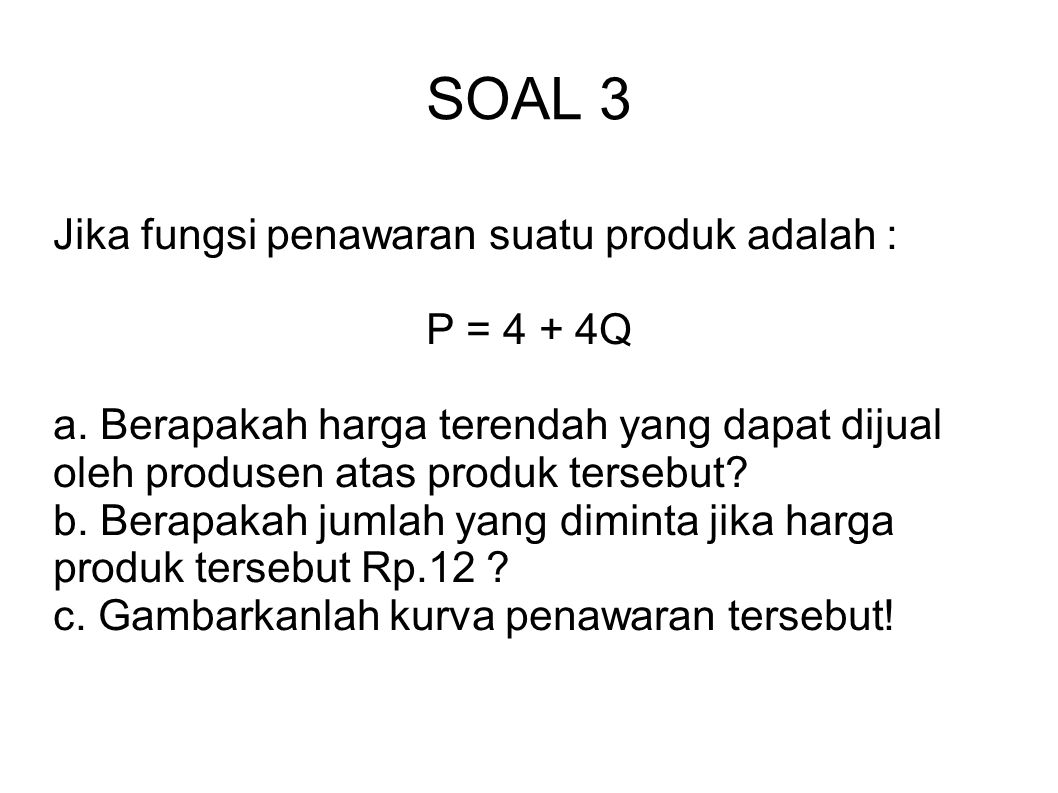 SOAL 3 Jika fungsi penawaran suatu produk adalah : P = 4 + 4Q a. Berapakah harga terendah yang dapat dijual oleh produsen atas produk tersebut? b. Ber