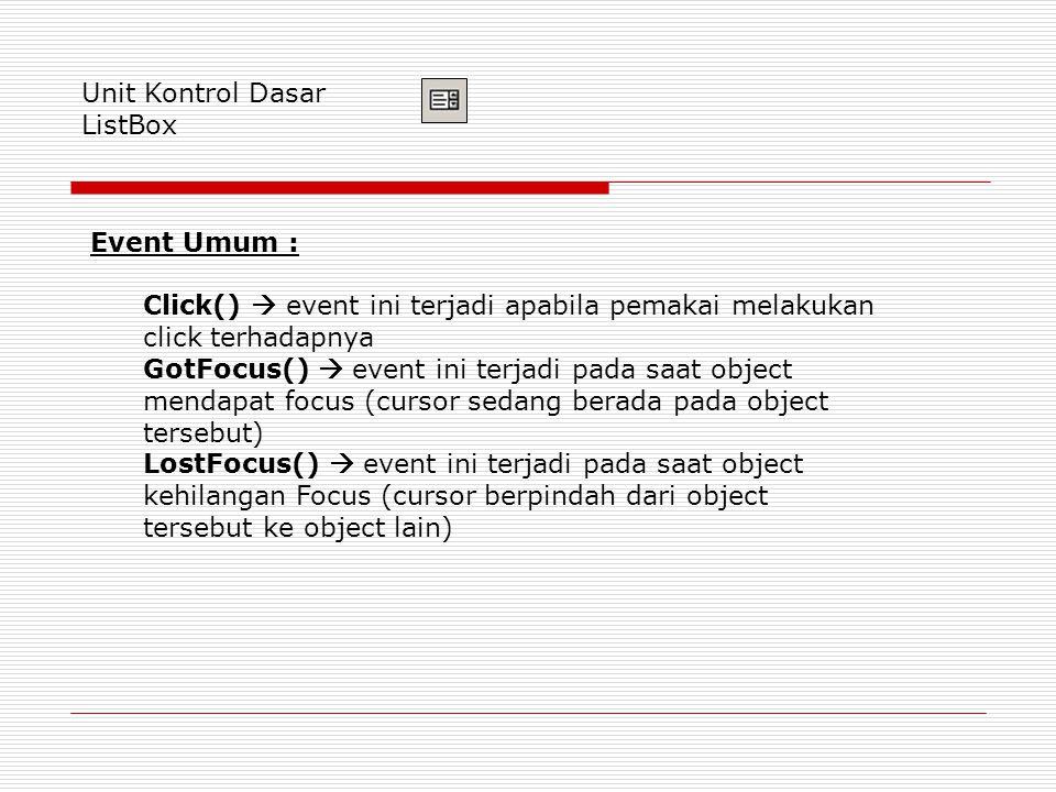 Unit Kontrol Dasar ListBox Event Umum : Click()  event ini terjadi apabila pemakai melakukan click terhadapnya GotFocus()  event ini terjadi pada saat object mendapat focus (cursor sedang berada pada object tersebut) LostFocus()  event ini terjadi pada saat object kehilangan Focus (cursor berpindah dari object tersebut ke object lain)