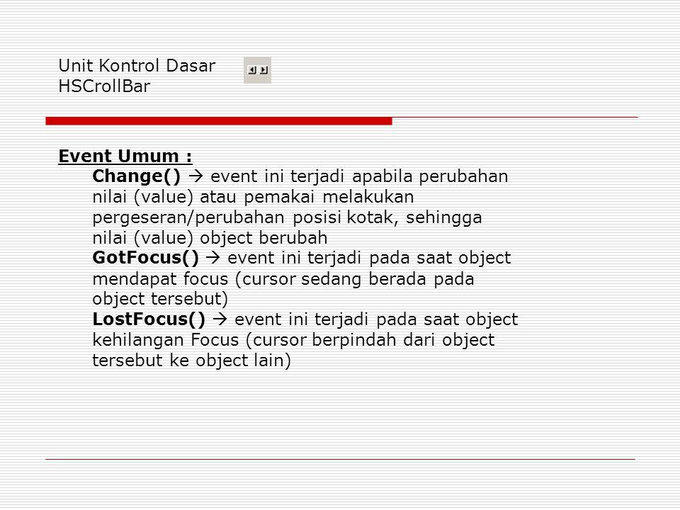 Unit Kontrol Dasar HSCrollBar Event Umum : Change()  event ini terjadi apabila perubahan nilai (value) atau pemakai melakukan pergeseran/perubahan posisi kotak, sehingga nilai (value) object berubah GotFocus()  event ini terjadi pada saat object mendapat focus (cursor sedang berada pada object tersebut) LostFocus()  event ini terjadi pada saat object kehilangan Focus (cursor berpindah dari object tersebut ke object lain)