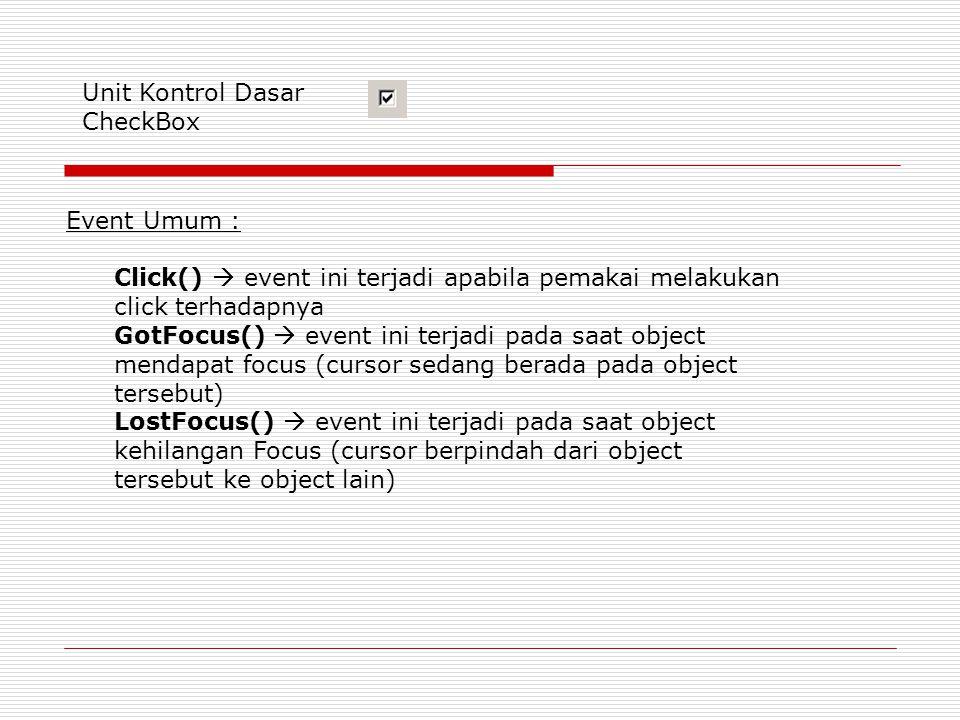 Unit Kontrol Dasar CheckBox Event Umum : Click()  event ini terjadi apabila pemakai melakukan click terhadapnya GotFocus()  event ini terjadi pada saat object mendapat focus (cursor sedang berada pada object tersebut) LostFocus()  event ini terjadi pada saat object kehilangan Focus (cursor berpindah dari object tersebut ke object lain)
