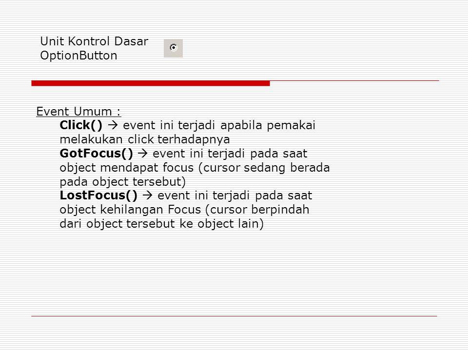 Unit Kontrol Dasar OptionButton Event Umum : Click()  event ini terjadi apabila pemakai melakukan click terhadapnya GotFocus()  event ini terjadi pada saat object mendapat focus (cursor sedang berada pada object tersebut) LostFocus()  event ini terjadi pada saat object kehilangan Focus (cursor berpindah dari object tersebut ke object lain)