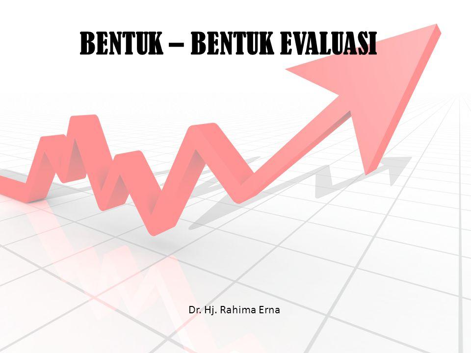 BENTUK – BENTUK EVALUASI Dr. Hj. Rahima Erna