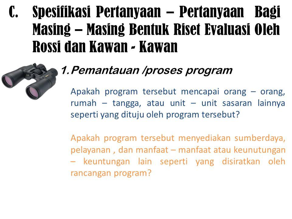 C.Spesifikasi Pertanyaan – Pertanyaan Bagi Masing – Masing Bentuk Riset Evaluasi Oleh Rossi dan Kawan - Kawan 1.Pemantauan /proses program Apakah prog