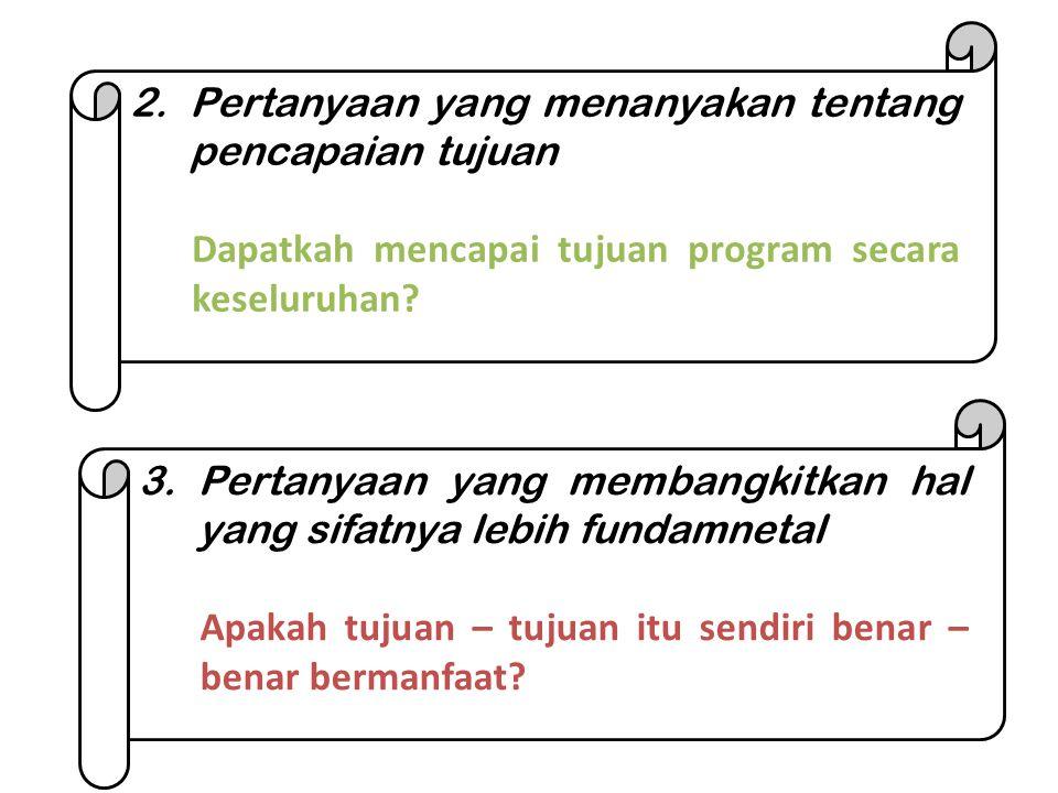 2.Pertanyaan yang menanyakan tentang pencapaian tujuan Dapatkah mencapai tujuan program secara keseluruhan? 3.Pertanyaan yang membangkitkan hal yang s