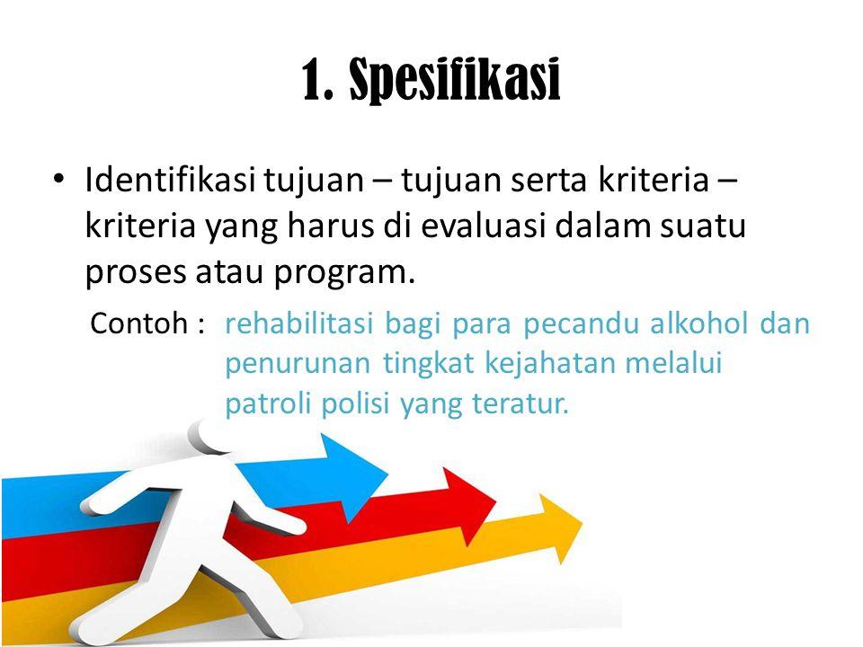 1. Spesifikasi Identifikasi tujuan – tujuan serta kriteria – kriteria yang harus di evaluasi dalam suatu proses atau program. Contoh : rehabilitasi ba