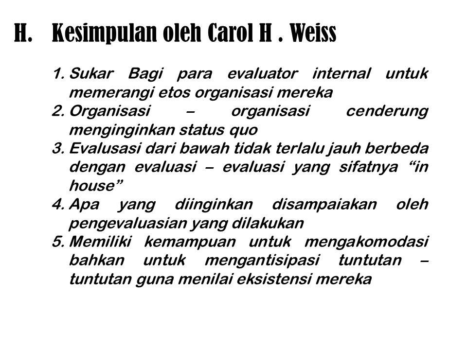 H.Kesimpulan oleh Carol H. Weiss 1.Sukar Bagi para evaluator internal untuk memerangi etos organisasi mereka 2.Organisasi – organisasi cenderung mengi