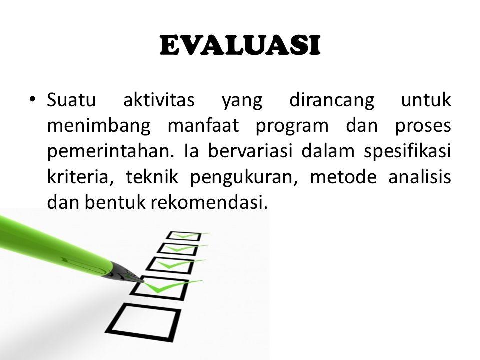 EVALUASI Suatu aktivitas yang dirancang untuk menimbang manfaat program dan proses pemerintahan. Ia bervariasi dalam spesifikasi kriteria, teknik peng