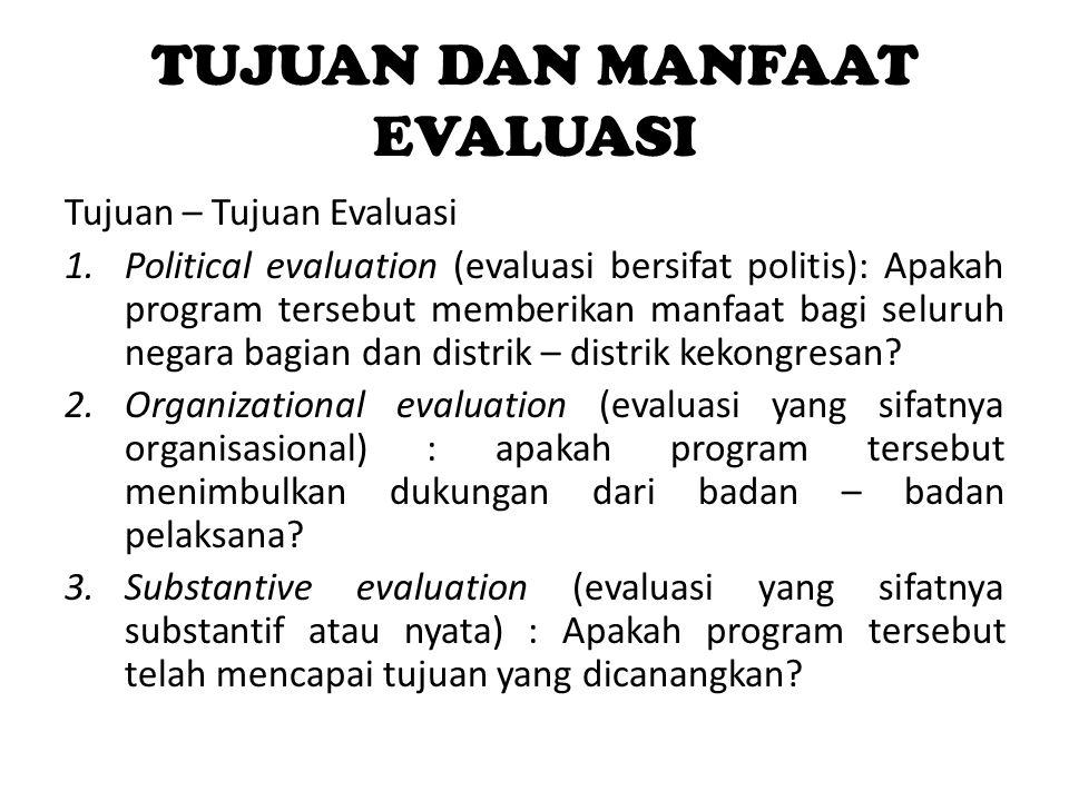 TUJUAN DAN MANFAAT EVALUASI Tujuan – Tujuan Evaluasi 1.Political evaluation (evaluasi bersifat politis): Apakah program tersebut memberikan manfaat ba