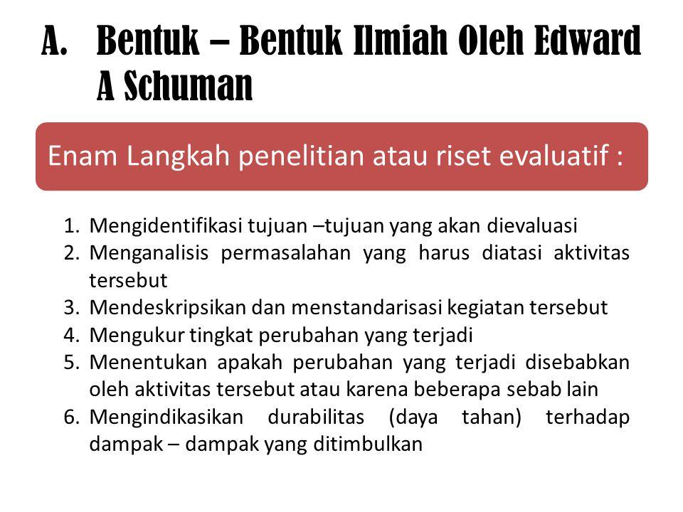 A.Bentuk – Bentuk Ilmiah Oleh Edward A Schuman Enam Langkah penelitian atau riset evaluatif : 1.Mengidentifikasi tujuan –tujuan yang akan dievaluasi 2
