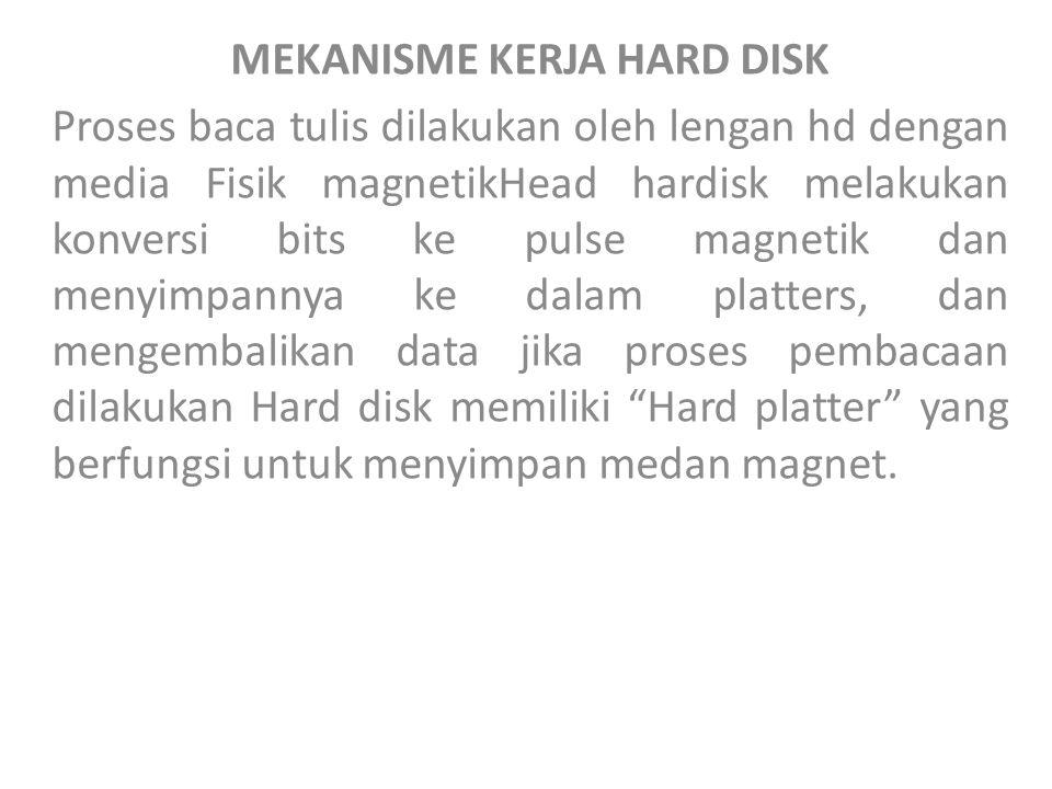 MEKANISME KERJA HARD DISK Proses baca tulis dilakukan oleh lengan hd dengan media Fisik magnetikHead hardisk melakukan konversi bits ke pulse magnetik