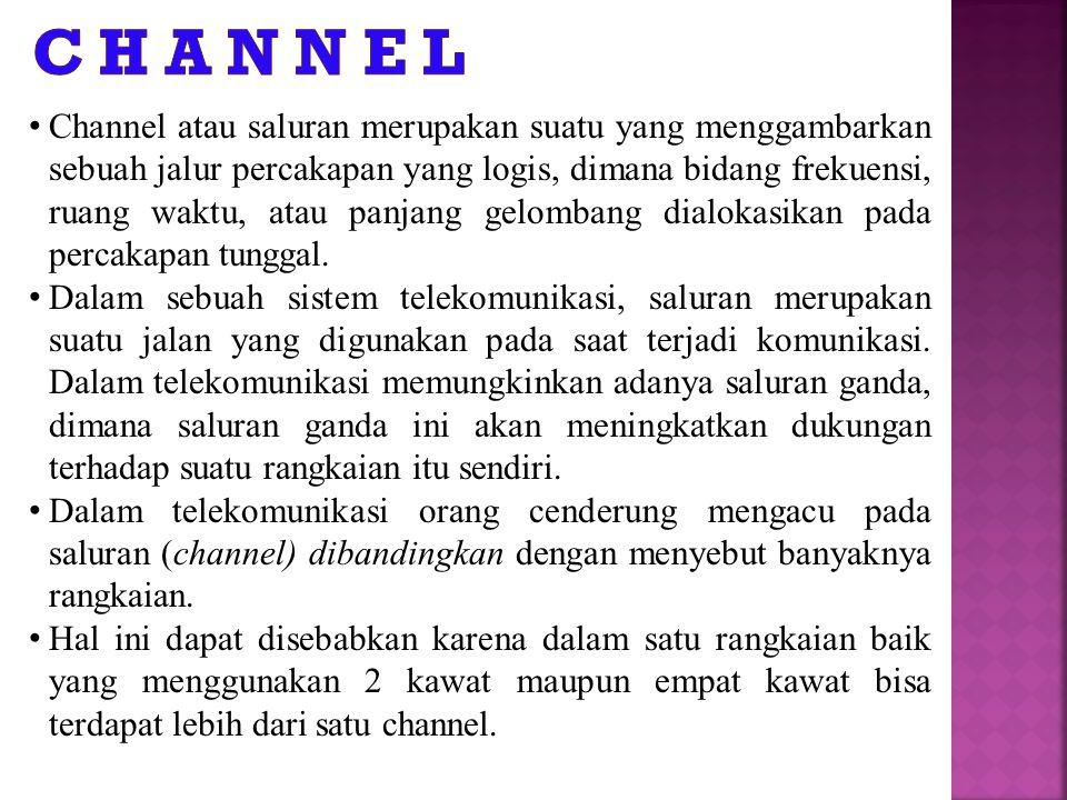 Channel atau saluran merupakan suatu yang menggambarkan sebuah jalur percakapan yang logis, dimana bidang frekuensi, ruang waktu, atau panjang gelombang dialokasikan pada percakapan tunggal.